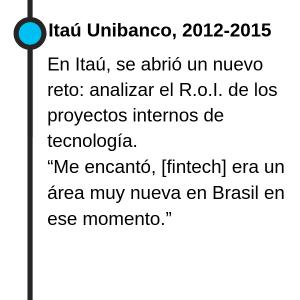 """Itaú Unibanco, 2012-2015 En Itaú, se abrió un nuevo reto: analizar el RoI de los proyectos internos de tecnología. """"Me encantó, era un área muy nueva en Brasil en ese momento."""""""