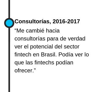 """Consultorías, 2016-2017 """"Me cambié hacia consultorías para de verdad ver el potencial del sector fintech en Brasil. Podía ver lo que las fintechs podían ofrecer."""""""