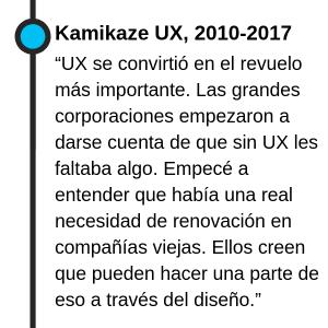 """Kamikaze UX, 2010-2017 """"UX se convirtió en el revuelo más importante. Las grandes corporaciones empezaron a darse cuenta de que sin UX les faltaba algo. Empecé a entender que había una real necesidad de renovación en compañías viejas. Ellos creen que pueden hacer una parte de eso a través del diseño."""""""