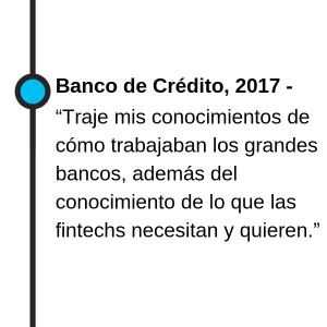 """Banco de Crédito, 2017 - """"Traje mis conocimientos de cómo trabajaban los grandes bancos, además del conocimiento de lo que las fintechs necesitan y quieren."""""""