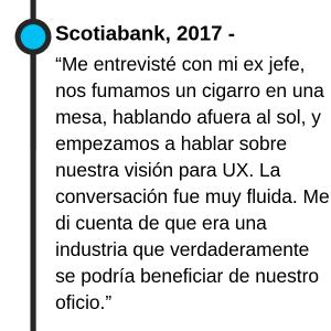 """Scotiabank, 2017 - """"Me entrevisté con mi ex jefe, nos fumamos un cigarro en una mesa, hablando afuera al sol, y empezamos a hablar sobre nuestra visión para UX. La conversación fue muy fluida. Me di cuenta de que era una industria que verdaderamente se podría beneficiar de nuestro oficio."""""""