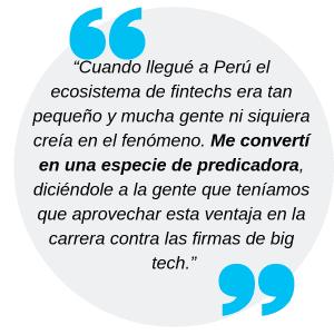 """""""Cuando llegué a Perú el ecosistema de fintechs era tan pequeño y mucha gente ni siquiera creía en el fenómeno. Me convertí en una especie de predicadora, diciéndole a la gente que teníamos que aprovechar esta ventaja en la carrera contra las firmas de big tech."""""""