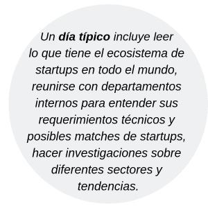 Un día típico incluye leer lo que tiene el ecosistema de startups en todo el mundo, reunirse con departamentos internos para entender sus requerimientos técnicos y posibles matches de startups, hacer investigaciones sobre diferentes sectores y tendencias.