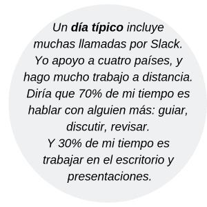 Un día típico incluye muchas llamadas por Slack. Yo apoyo a cuatro países, y hago mucho trabajo a distancia. Diría que 70% de mi tiempo es hablar con alguien más: guiar, discutir, revisar. Y 30% de mi tiempo es trabajar en el escritorio y presentaciones.