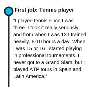 "First job: Tennis player ""I played tennis since I was three. I took it really seriously, and from when I was 13 I trained heavily, 8-10 hours a day. When I was 15 or 16 I started playing in professional tournaments. I never got to a Grand Slam, but I played ATP tours in Spain and Latin America."""