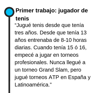 """Primer trabajo: jugador de tenis """"Jugué tenis desde que tenía tres años. Me lo tomaba muy en serio, desde que tenía 13 años entrenaba mucho, de ocho a diez horas diarias. Cuando tenía 15 ó 16, empecé a jugar en torneos profesionales. Nunca llegué a un torneo Grand Slam, pero jugué torneos ATP en España y Latinoamérica"""