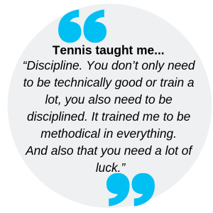 "Tennis taught me... ""Discipline. You don't only need to be technically good or train a lot, you also need to be disciplined. It trained me to be methodical in everything. And also that you need a lot of luck."""