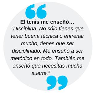 """El tenis me enseñó… """"Disciplina. No sólo tienes que tener buena técnica o entrenar mucho, tienes que ser disciplinado. Me enseñó a ser metódico en todo. También me enseñó que necesitas mucha suerte."""""""