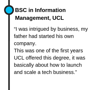 "BSC in Information Management, UCL ""I was intrigued by business, my father had started their own companies. So I looked for a degree where I could learn the skills for managing and growing a business. This was one of the first years they offered the degree, it was basically about how to launch and scale a tech business"""
