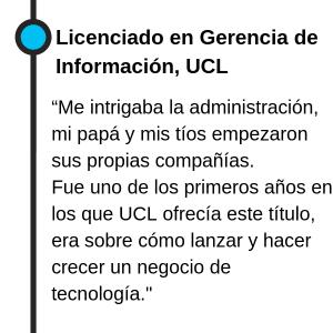 """Licenciado en Gerencia de Información, UCL """"Me intrigaban la administración, mi papá y mis tíos empezaron sus propias compañías. Entonces busqué un título en el que pudiera aprender a gerenciar y hacer crecer un negocio. Fue uno de los primeros años en los que ofrecían este título, era sobre cómo lanzar y hacer crecer un negocio de tecnología."""""""