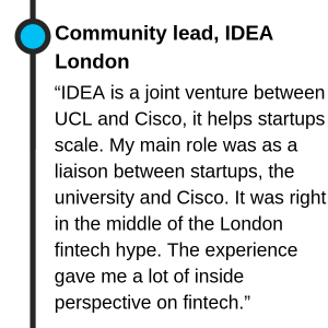 "Community lead, IDEA London ""IDEA is a joint venture between UCL and Cisco, it helps startups scale. My main role was as a liaison between startups, the university and Cisco. It was right in the middle of the London fintech hype. The experience gave me a lot of inside perspective on fintech."""