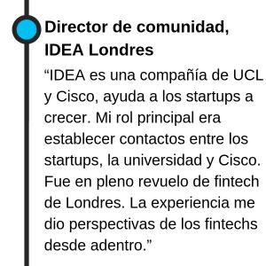 """Director de comunidad, IDEA Londres """"IDEA es una compañía de UCL y Cisco, ayuda a los startups a crecer. Mi rol principal era establecer contactos entre los startups, la universidad y Cisco. Fue en pleno revuelo de fintech de Londres. La experiencia me dio perspectivas de los fintechs desde adentro."""""""