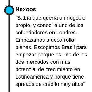 """Nexoos """"Sabía que quería un negocio propio, y conocí a uno de los cofundadores en Londres. Empezamos a desarrollar planes. Escogimos Brasil para empezar porque es uno de los dos mercados con más potencial de crecimiento en Latinoamérica y porque tienen los segundos spreads de crédito más grandes del mundo."""