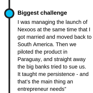 """My biggest professional challenge was to manage the launch of Nexoos at the same time that I got married and moved back to South America. We piloted the product in Paraguay, and straight away the big banks tried to sue us. It taught me persistence - and that's the main thing an entrepreneur needs"""