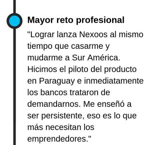 """""""El mayor reto profesional era lograr lanza Nexoos al mismo tiempo que casarme y mudarme a Sur América. Hicimos el piloto del producto en Paraguay e inmediatamente los bancos trataron de demandarnos. Me enseñó a ser persistente, eso es lo que más necesitan los emprendedores."""