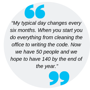 """My typical day changes every six months. When you start you do everything from cleaning the office to writing the code. Now we have 50 people and we hope to have 140 by the end of the year."""