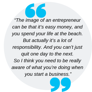 """The image of an entrepreneur can be that it's easy money and you spend your life at the beach. But actually it's a lot of responsibility. Every time you grow the company you have more responsibility - you can't just quit one day to the next. So I think you need to be really thoughtful, really aware of what you're doing when you start a business."""
